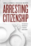 Amy E. Lerman & Vesla M. Weaver, Arresting Citizenship